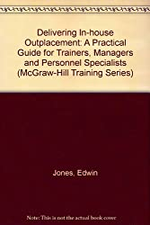 Delivering In-house Outplacement: A Practical Guide for Trainers, Managers and Personnel Specialists (McGraw-Hill Training Series)