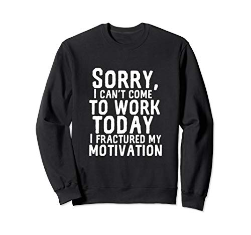 Can't Work Today Fractured My Motivation Funny I Hate My Job Sweatshirt (Best Excuses To Call In Sick)
