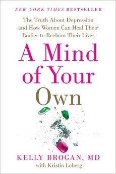 A Mind of Your Own: The Truth About Depression and How Women Can Heal Their Bodies to Reclaim Their Lives by Kelly Brogan M.D. Kristin Loberg 1 edition (Textbook ONLY, Hardcover)