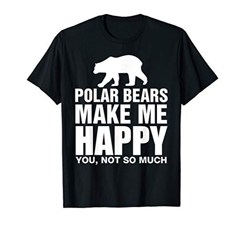 Polar Bears Make Me Happy You Not So Much Funny Gift T Shirt
