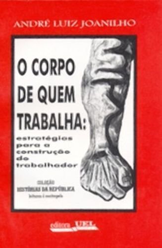 O corpo de quem trabalha: Estratégias para construção do corpo do trabalhador (Histórias da República: leituras à contrapelo) (Portuguese Edition)