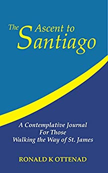 The Ascent to Santiago: A Contemplative Journal  For Those Walking the Way of St. James by [Ottenad, Ronald]