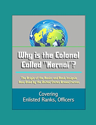 Why is the Colonel Called Kernal? The Origin of the Ranks and Rank Insignia Now Used by the United States Armed Forces Covering Enlisted Ranks, Officers