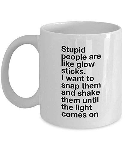 Funny quote-Stupid people are like glow sticks I want to snap them and shake them until the light comes on-11 oz ceramic coffee tea mug -