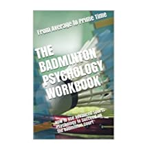 The Badminton Psychology Workbook: How to Use Advanced Sports Psychology to Succeed on the Badminton Court