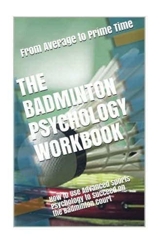 [BEST] The Badminton Psychology Workbook: How to Use Advanced Sports Psychology to Succeed on the Badminton<br />R.A.R
