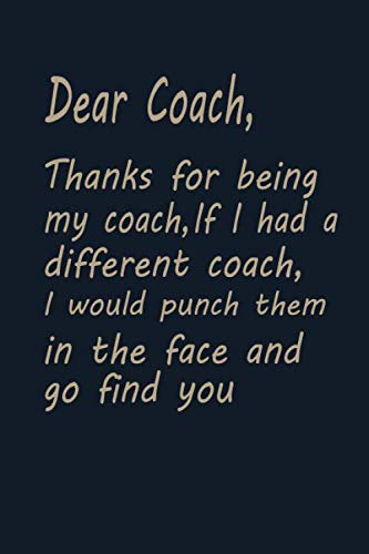 Dear Coach Thanks for being my coach if i had a different coach i would punch them in the face and go find you: Blank Lined Hockey Coach Gifts Journal