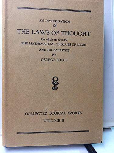 An Investigation of THE LAWS OF THOUGHT on Which the Mathematical Theories of Logic and Probabilities - Collected Logical Works Volume II (An Investigation Of The Laws Of Thought)