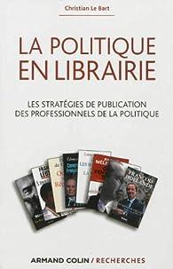 La politique en librairie. Les stratégies de publication des professionnels de la politique par Christian Le Bart