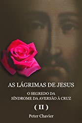 AS LÁGRIMAS DE JESUS - O SEGREDO DA SÍNDROME DA AVERSÃO À CRUZ (II) (Portuguese Edition)