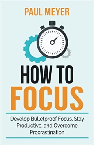 How to Focus: Develop Bulletproof Focus, Stay Productive, and