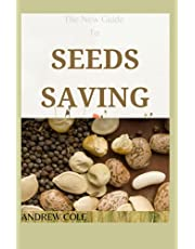 The New Guide To SEEDS SAVING: Step By Step Guide to Learn how to Store and Save Seeds of Vegetables, Plants, Flowers and Herbs