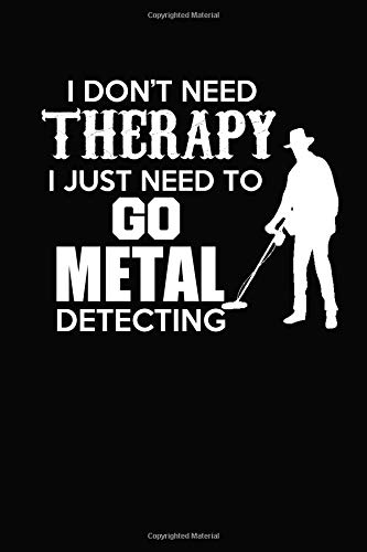 I Dont Need Therapy I Just Need To Go Metal Detecting: Weekly Planner & Journal to Keep Track of Your Metal Detecting Hunts & Finds: Amazon.es: Lawrence ...