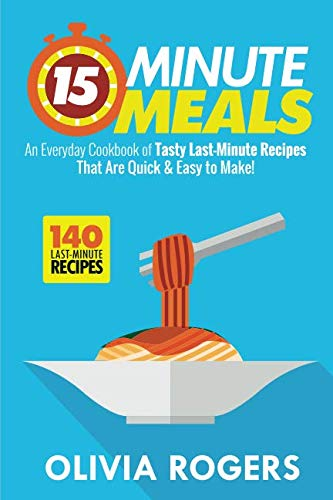 (15-Minute Meals: An Everyday Cookbook of 140 Tasty Last-Minute Recipes That Are Quick & Easy to Make!)
