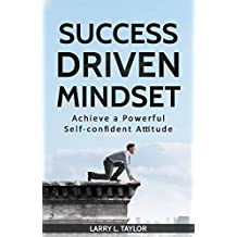 SUCCESS DRIVEN MINDSET Achieve a Powerful Self-confident Attitude: Simple Easy Steps to Develop a Successful Mindset