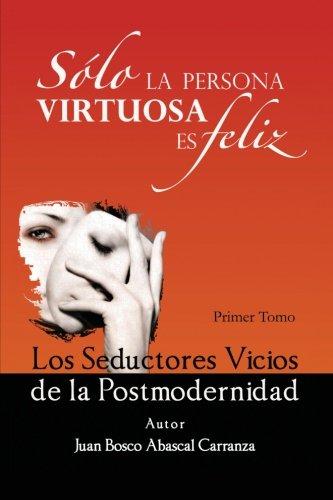 Solo la Persona Virtuosa es Feliz: Los Seductores Vicios de la Postmodernidad (Spanish Edition) [Juan Bosco Abascal Carranza] (Tapa Blanda)