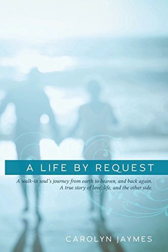 A Life By Request: A walk-in soul's journey from earth to heaven, and back again. A true story of love, life, and the other side. [Jaymes, Carolyn] (Tapa Blanda)