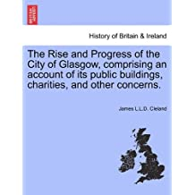 The Rise and Progress of the City of Glasgow, Comprising an Account of Its Public Buildings, Charities, and Other Concerns.