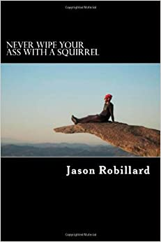 By Jason Robillard Never Wipe Your Ass with a Squirrel: A trail running, ultramarathon, and wilderness survival guide f