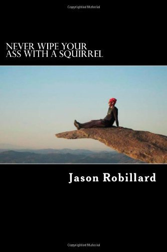 Download By Jason Robillard Never Wipe Your Ass with a Squirrel: A trail running, ultramarathon, and wilderness survival guide f pdf