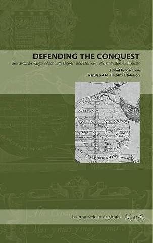 Defending the Conquest: Bernardo de Vargas Machuca's Defense and Discourse of the Western Conquests (Latin American (Cultural Defense)