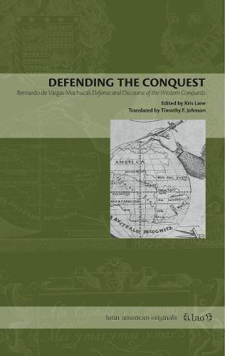 Defending the Conquest: Bernardo de Vargas Machuca's Defense and Discourse of the Western Conquests (Latin American Originals)