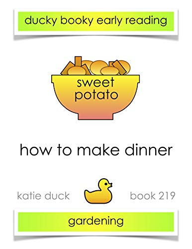 How to Make Dinner - Sweet Potato, Gardening: Ducky Booky Early Reading (The Journey of Food Book 219) by Katie Duck