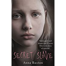 Secret Slave: Kidnapped and abused for 13 years. This is my story of survival