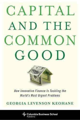 Capital and the Common Good: How Innovative Finance Is Tackling the World's Most Urgent Problems (Columbia Business School Publishing) by imusti
