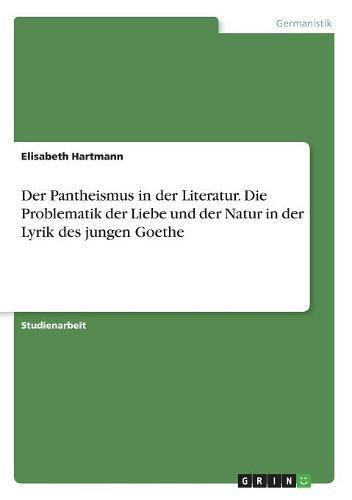 Read Online Der Pantheismus in Der Literatur. Die Problematik Der Liebe Und Der Natur in Der Lyrik Des Jungen Goethe (German Edition) pdf epub