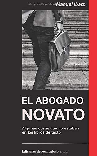 El abogado novato: Lo que me hubiera convenido saber cuando empezaba a ejercer, pero no estaba en los libros de texto por Manuel Ibarz