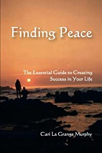 Finding Peace: The Essential Guide to Creating Success in Your Life
