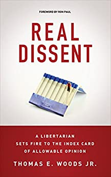 Real Dissent: A Libertarian Sets Fire to the Index Card of Allowable Opinion by [Woods Jr., Thomas E.]