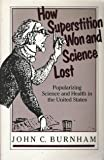 How Superstition Won and Science Lost : Popularizing Science and Health in the United States, Burnham, John C., 0813512654