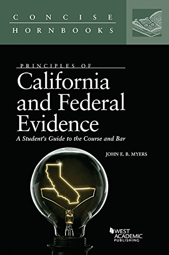 Principles of California and Federal Evidence, A Student's Guide to the Course and Bar (Concise Hornbook Series)