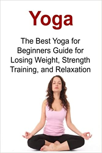 Yoga the best yoga for beginners guide for losing weight strength yoga the best yoga for beginners guide for losing weight strength training and relaxation yoga yoga book yoga tips yoga guide yoga techniques yoga ccuart Image collections