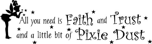 - All you need is faith and trust and a little bit of pixie dust wall art wall sayings