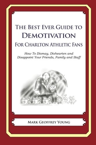 Download The Best Ever Guide to Demotivation for Charlton Athletic Fans: How To Dismay, Dishearten and Disappoint Your Friends, Family and Staff pdf