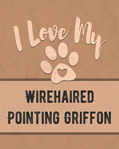 I Love My Wirehaired Pointing Griffon: Nice Book to Record Vet, Health, Medical, Vaccination Tracker and Journal for the Dog You -