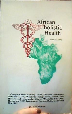 African holistic Health: Complete Herb Remedy Guide, Dis-ease Treatments, Nutrition, Diet, Wholistic Perspectives, africa Herb Histroy, Self Diagnosis, Charts, Wholistic Sex Laws, Herpes and AIDS Treatments, Cocaine Detox, and Foods That Kill (The Complete Textbook Of Holistic Self Diagnosis)