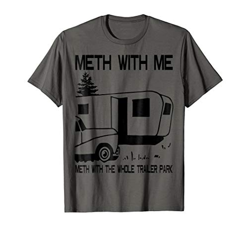 Meth With Me Meth With the Whole Trailer Park T shirt