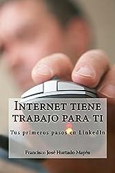 Internet tiene trabajo para ti: Tus primeros pasos en LinkedIn (Spanish Edition)