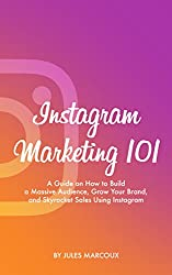 Instagram Marketing 101: A Guide on How to Build a Massive Audience, Grow Your Brand, and Skyrocket Sales Using Instagram