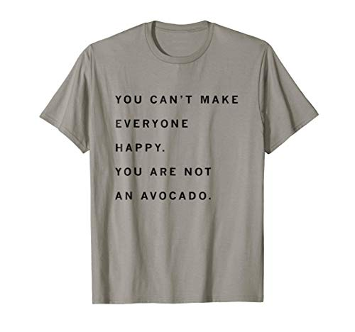 You Can't Make Everyone Happy Shirt. You Are Not An Avocado.