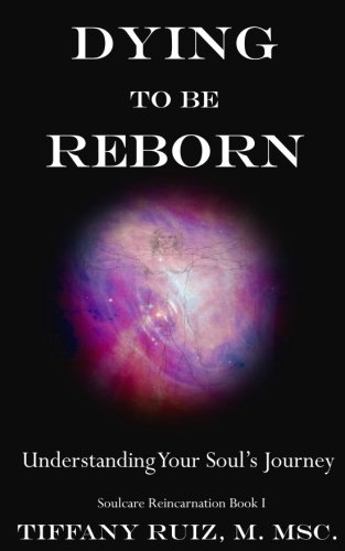 Read Online Dying to be Reborn: Understanding Your Soul's Journey (Soulcare Reincarnation) (Volume 1) pdf epub