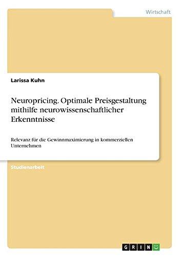 Neuropricing. Optimale Preisgestaltung mithilfe neurowissenschaftlicher Erkenntnisse: Relevanz für die Gewinnmaximierung in kommerziellen Unternehmen