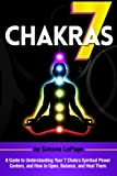 7 Chakras: A Guide to Understanding Your 7 Chakra Spiritual Power Centers, and How to Open, Balance, and Heal Them