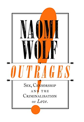 Outrages: Sex, Censorship and the Criminalisation of Love por Naomi Wolf