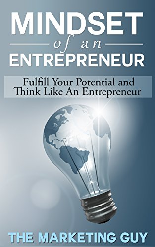 Mindset Of An Entrepreneur: Fulfill Your Potential and Think Like An Entrepreneur