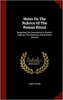 Book Notes On The Rubrics Of The Roman Ritual: Regarding The Sacraments In General, Baptism, The Eucharist, And Extreme Unction